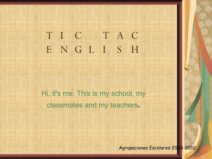 TIC TAC ENGLISH Hi, it's me. This is my school, my classmates and my teachers . Agrupaciones Escolares 2008-2010
