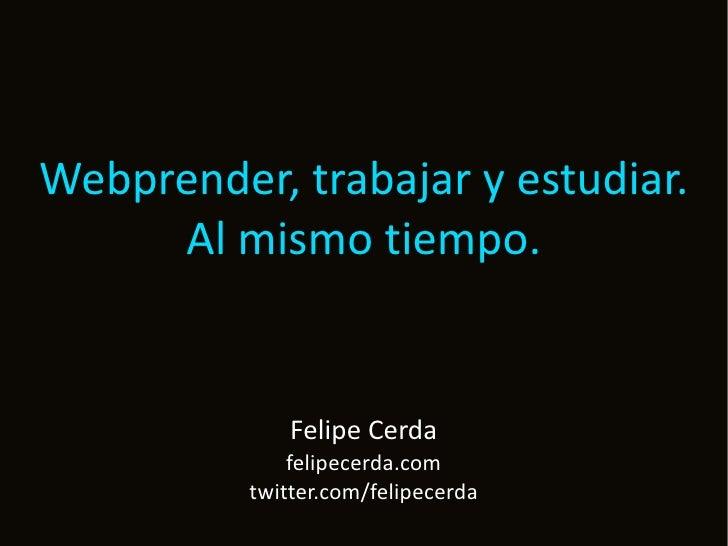 Webprender, trabajar y estudiar.      Al mismo tiempo.                 Felipe Cerda               felipecerda.com         ...
