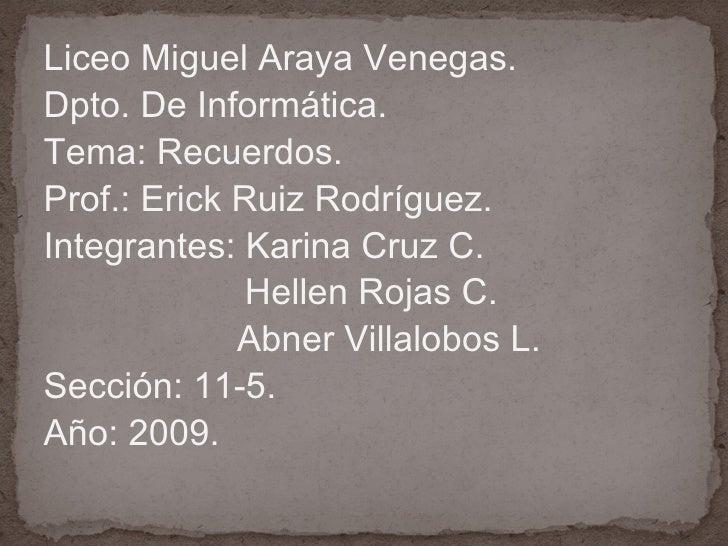<ul><li>Liceo Miguel Araya Venegas. </li></ul><ul><li>Dpto. De Informática. </li></ul><ul><li>Tema: Recuerdos. </li></ul><...
