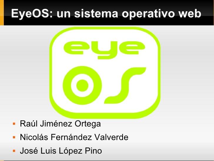 EyeOS: un sistema operativo web        Raúl Jiménez Ortega    Nicolás Fernández Valverde    José Luis López Pino