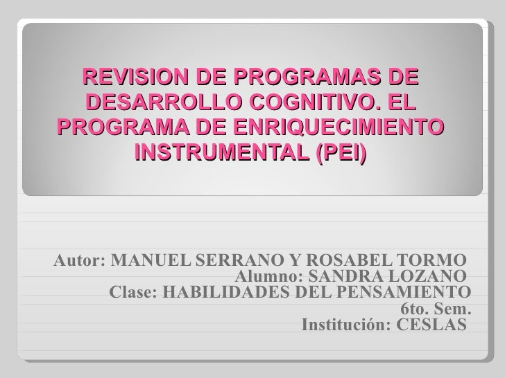 REVISION DE PROGRAMAS DE DESARROLLO COGNITIVO. EL PROGRAMA DE ENRIQUECIMIENTO INSTRUMENTAL (PEI) Autor: MANUEL SERRANO Y R...