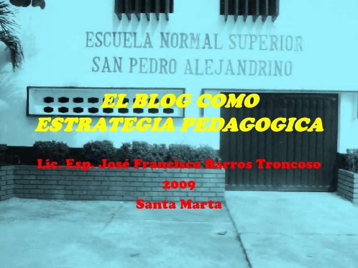 EL BLOG COMO ESTRATEGIA PEDAGOGICA<br />Lic. Esp. José Francisco Barros Troncoso<br />2009<br />Santa Marta <br />