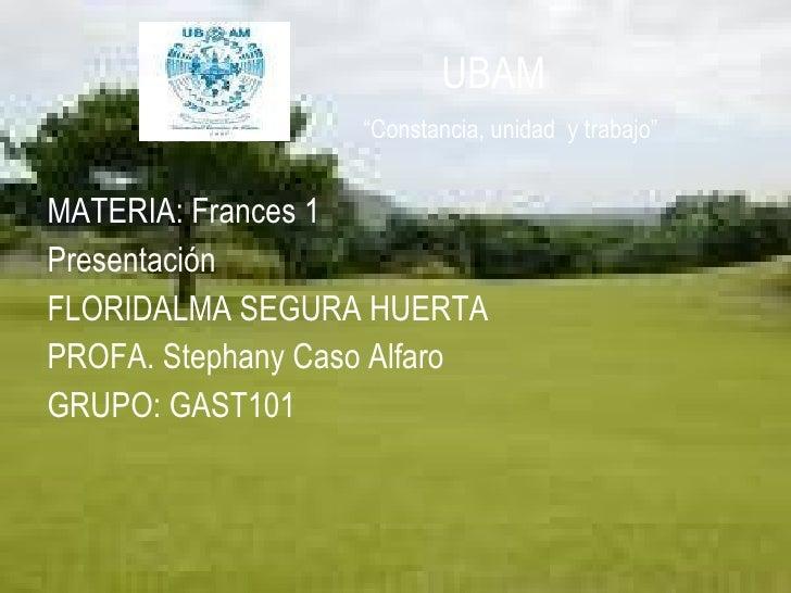 "UBAM   ""Constancia, unidad  y trabajo"" <ul><li>MATERIA: Frances 1 </li></ul><ul><li>Presentación </li></ul><ul><li>FLORI..."