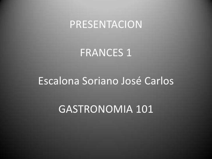 PRESENTACIONFRANCES 1Escalona Soriano José CarlosGASTRONOMIA 101<br />