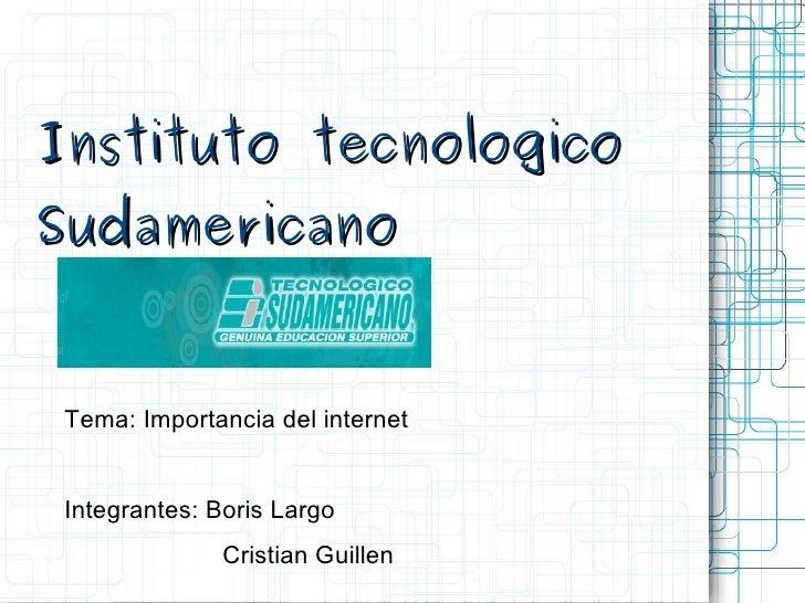 Instituto tecnologico Sudamericano Tema: Importancia del internet Integrantes: Boris Largo   Cristian Guillen