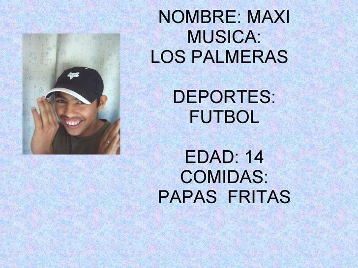 NOMBRE: MAXI MUSICA: LOS PALMERAS  DEPORTES: FUTBOL EDAD: 14 COMIDAS: PAPAS  FRITAS