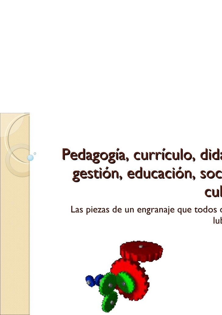 Pedagogía ,  currículo ,  didáctica, gestión, educación, sociedad, cultura ... Las  piezas  de un  engranaje que todos deb...