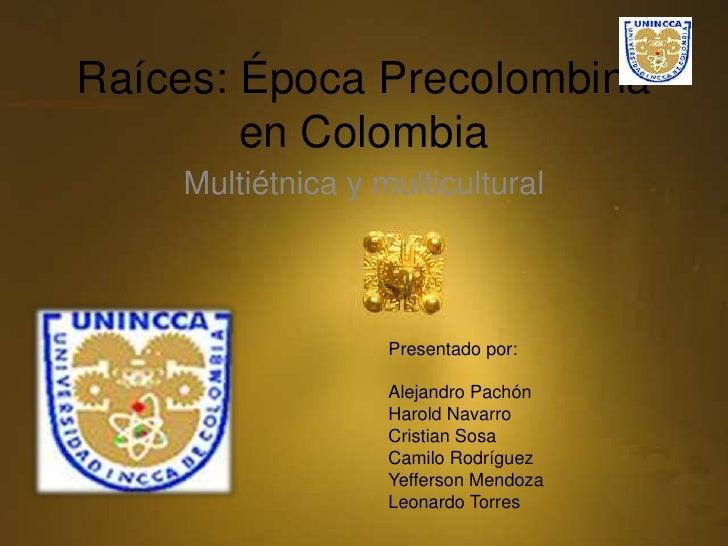 Raíces: Época Precolombina en Colombia <br />Multiétnica y multicultural<br />Presentado por:<br />Alejandro Pachón<br />H...