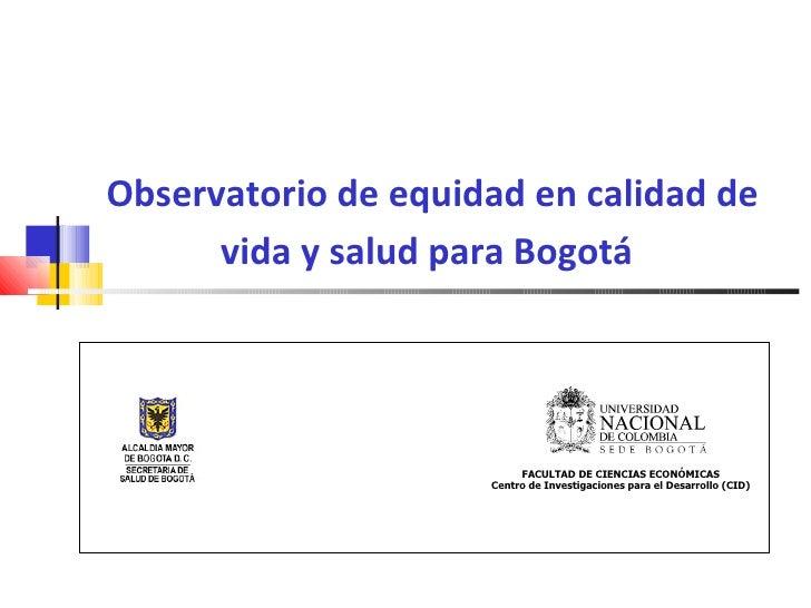 Observatorio de equidad en calidad de vida y salud para Bogotá   FACULTAD DE CIENCIAS ECONÓMICAS Centro de Investigaciones...