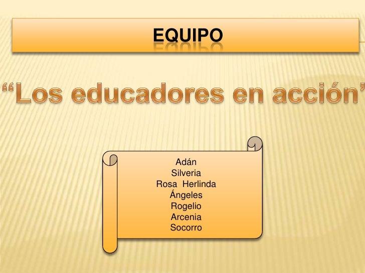 """equipo<br />""""Los educadores en acción""""<br />Adán <br />Silveria<br />Rosa  Herlinda<br />Ángeles<br />Rogelio<br />Arceni..."""
