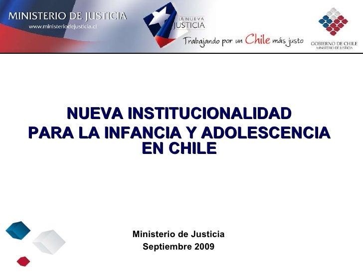 Ministerio de Justicia Septiembre 2009 NUEVA INSTITUCIONALIDAD PARA LA INFANCIA Y ADOLESCENCIA EN CHILE