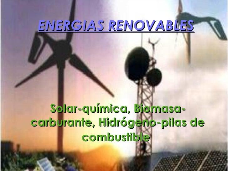 ENERGIAS RENOVABLES <ul><li>Solar-química, Biomasa-carburante, Hidrógeno-pilas de combustible   </li></ul>