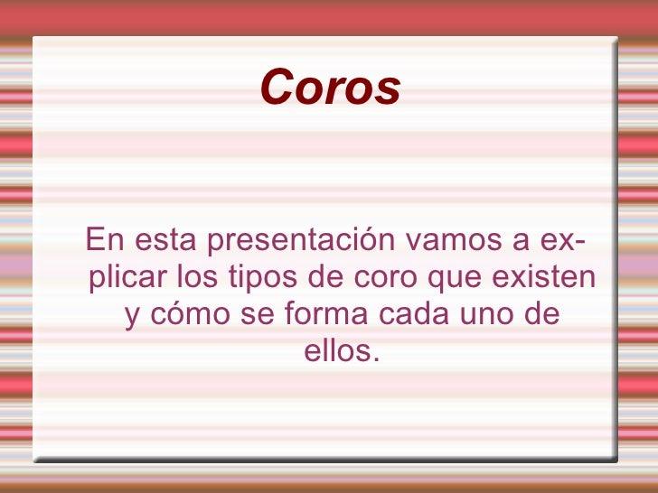 Coros  En esta presentación vamos a ex- plicar los tipos de coro que existen    y cómo se forma cada uno de               ...