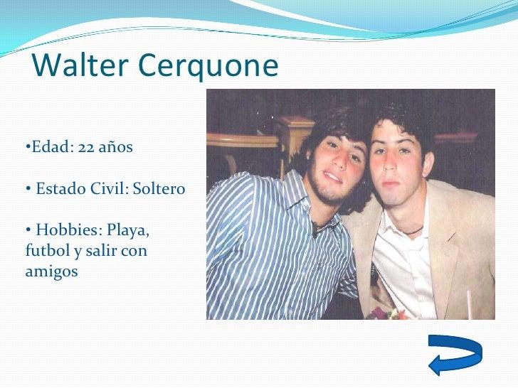 Walter Cerquone  •Edad: 22 años  • Estado Civil: Soltero  • Hobbies: Playa, futbol y salir con amigos