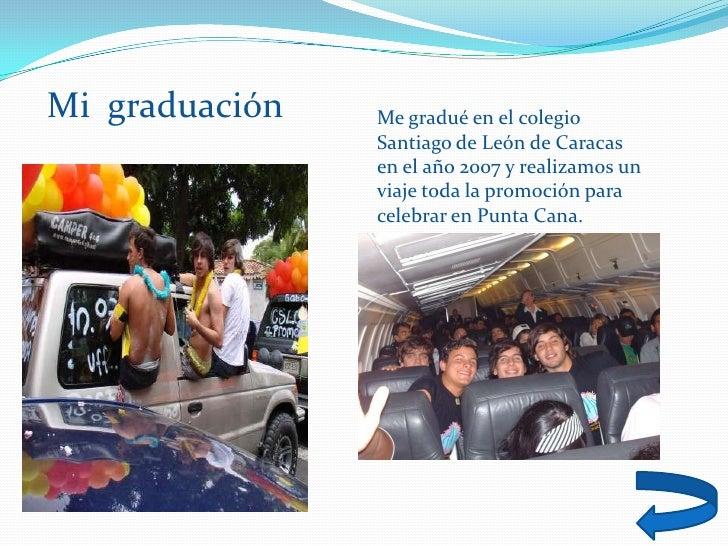 Mi graduación   Me gradué en el colegio                 Santiago de León de Caracas                 en el año 2007 y reali...