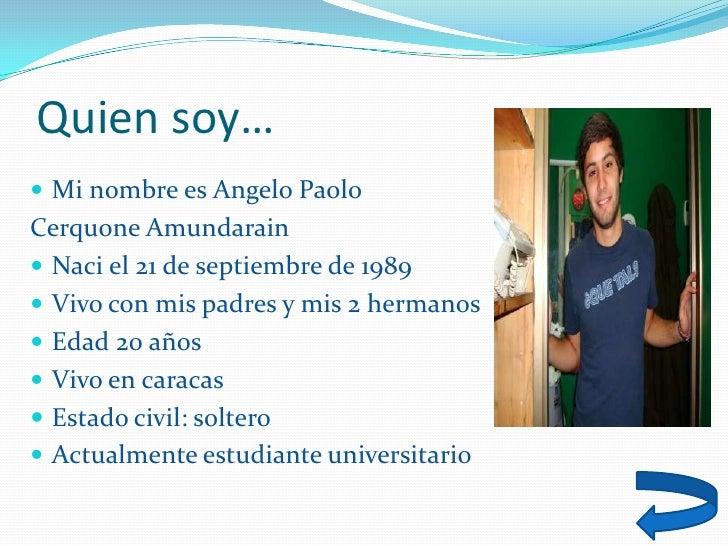 Quien soy…  Mi nombre es Angelo Paolo Cerquone Amundarain  Naci el 21 de septiembre de 1989  Vivo con mis padres y mis ...