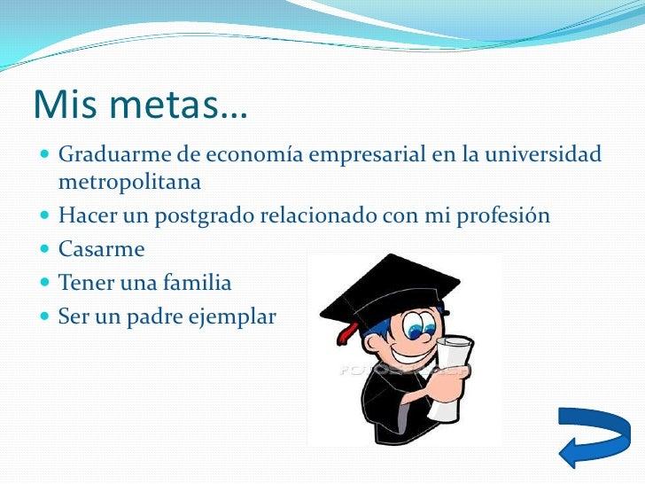 Mis metas…  Graduarme de economía empresarial en la universidad     metropolitana    Hacer un postgrado relacionado con ...