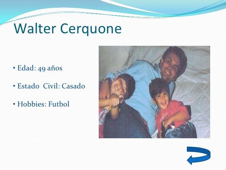 Walter Cerquone  • Edad: 49 años  • Estado Civil: Casado  • Hobbies: Futbol