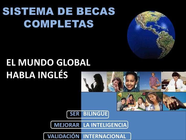 SISTEMA DE BECAS    COMPLETAS   EL MUNDO GLOBAL HABLA INGLÉS                 SER BILINGÜE          MEJORAR LA INTELIGENCIA...