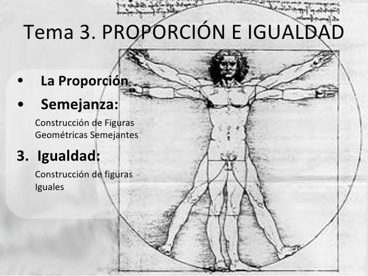 Tema 3. PROPORCIÓN E IGUALDAD <ul><li>La Proporción </li></ul><ul><li>Semejanza: </li></ul><ul><ul><li>Construcción de Fig...
