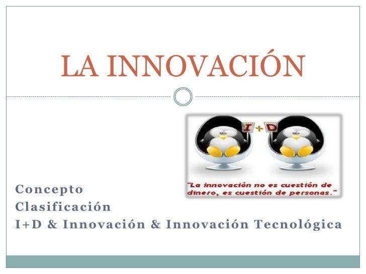 Concepto<br />Clasificación<br />I+D & Innovación & Innovación Tecnológica<br />LA INNOVACIÓN<br />