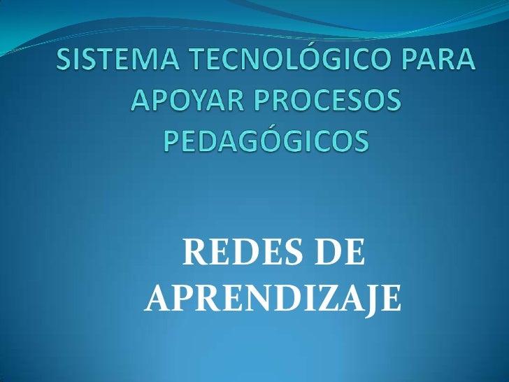 SISTEMA TECNOLÓGICO PARA APOYAR PROCESOS PEDAGÓGICOS <br />REDES DE APRENDIZAJE<br />