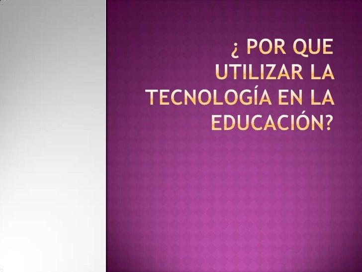 ¿ Por que utilizar la tecnología en la Educación?  <br />