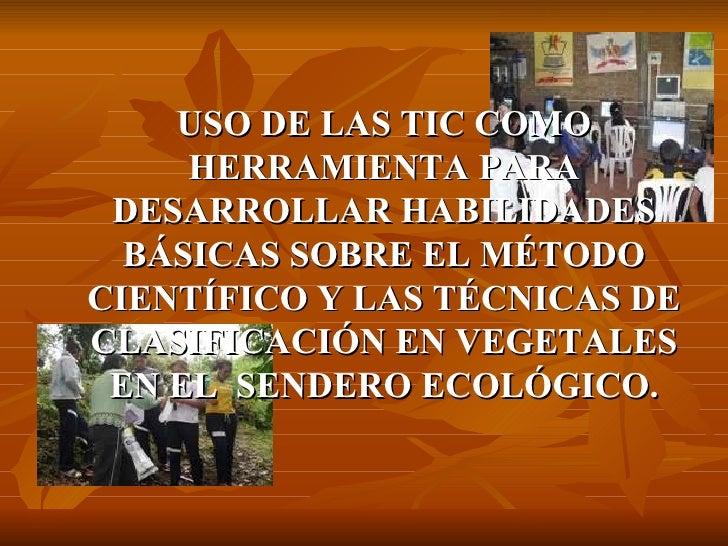 USO DE LAS TIC COMO HERRAMIENTA PARA DESARROLLAR HABILIDADES BÁSICAS SOBRE EL MÉTODO CIENTÍFICO Y LAS TÉCNICAS DE CLASIFIC...