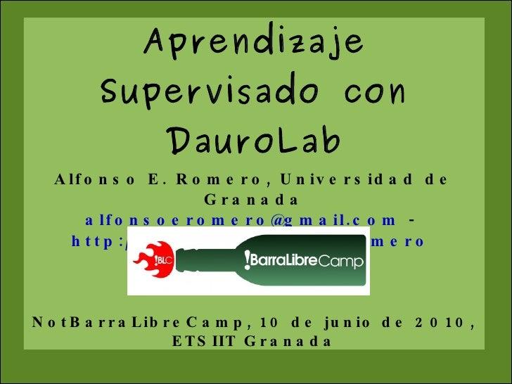 Aprendizaje Supervisado con DauroLab Alfonso E. Romero, Universidad de Granada [email_address]  -  http://decsai.ugr.es/~a...