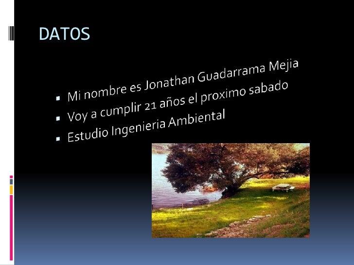DATOS<br />Mi nombre es Jonathan Guadarrama Mejia<br />Voy a cumplir 21 años el proximosabado<br />Estudio Ingenieria Ambi...