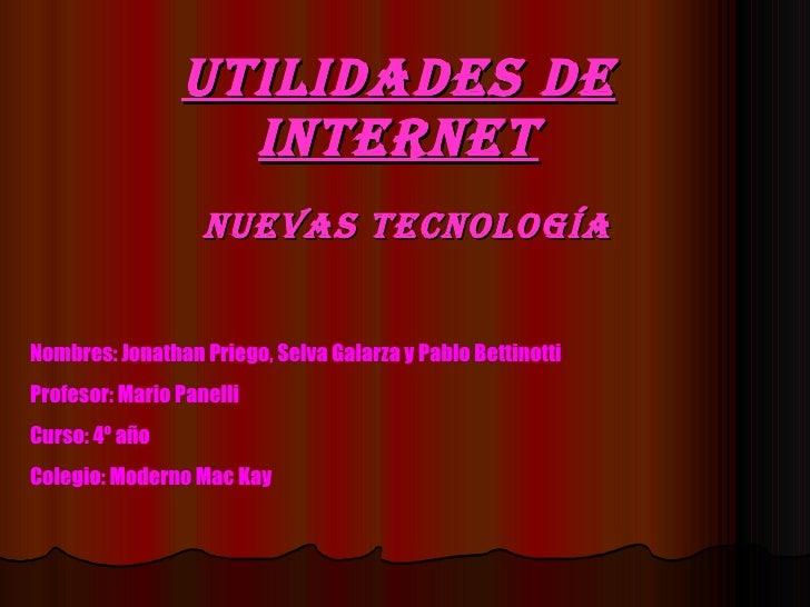 Utilidades de internet Nuevas tecnología Nombres: Jonathan Priego, Selva Galarza y Pablo Bettinotti Profesor: Mario Panell...