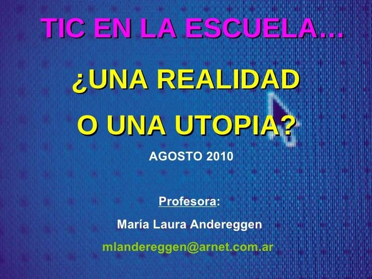 TIC EN LA ESCUELA… ¿UNA REALIDAD  O UNA UTOPIA?    AGOSTO 2010 Profesora : María Laura Andereggen [email_address]