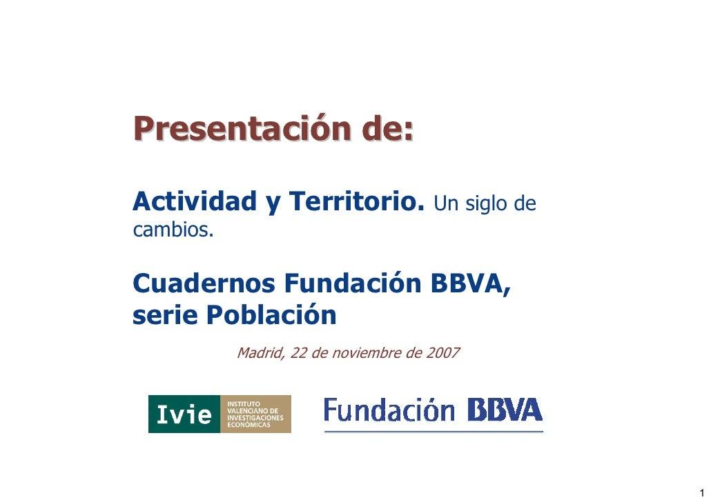 Presentación de:  Actividad y Territorio.               Un siglo de cambios.  Cuadernos Fundación BBVA, serie Población   ...