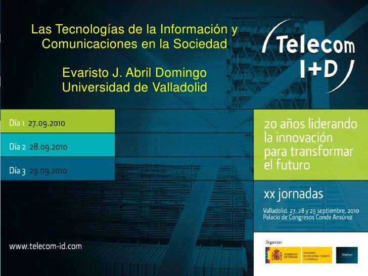 Las Tecnologías de la Información y Comunicaciones en la Sociedad<br />Evaristo J. Abril Domingo<br />Universidad de Valla...
