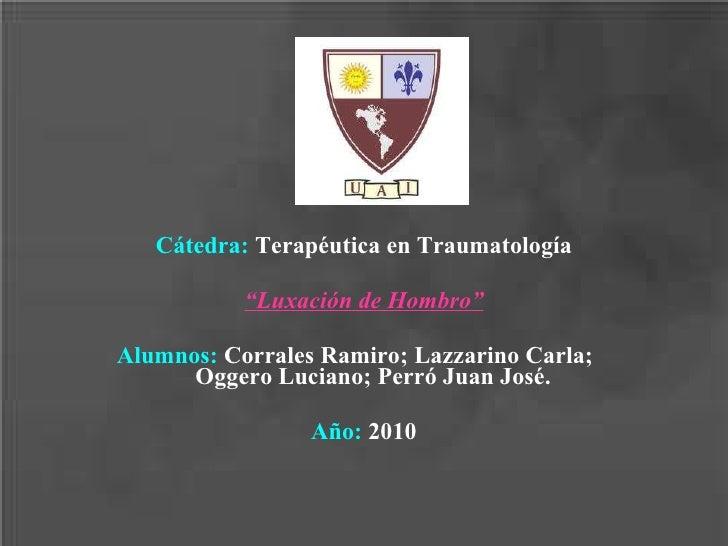 """Cátedra:  Terapéutica en Traumatología """" Luxación de Hombro"""" Alumnos:  Corrales Ramiro; Lazzarino Carla;  Oggero Luciano; ..."""