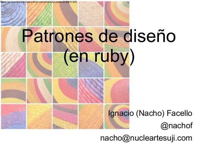 Photo by lucynieto http://www.flickr.com/photos/lucynieto/2299831355/ Patrones de diseño (en ruby) Ignacio (Nacho) Facello...