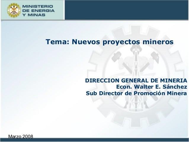 Marzo 2008 DIRECCION GENERAL DE MINERIA Econ. Walter E. Sánchez Sub Director de Promoción Minera Tema: Nuevos proyectos mi...