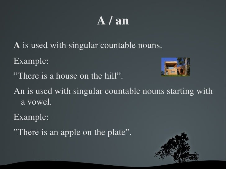 """A / an <ul>A  is used with singular countable nouns. Example: """"There is a house on the hill"""". An is used with singular cou..."""