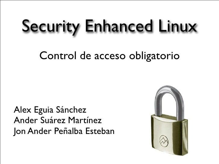 Security Enhanced Linux      Control de acceso obligatorioAlex Eguia SánchezAnder Suárez MartínezJon Ander Peñalba Esteban