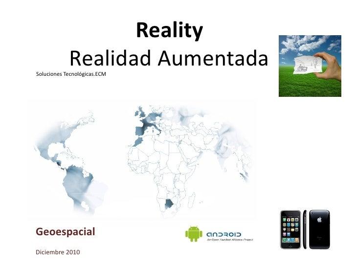 Reality            Realidad AumentadaSoluciones Tecnológicas.ECMGeoespacialDiciembre 2010