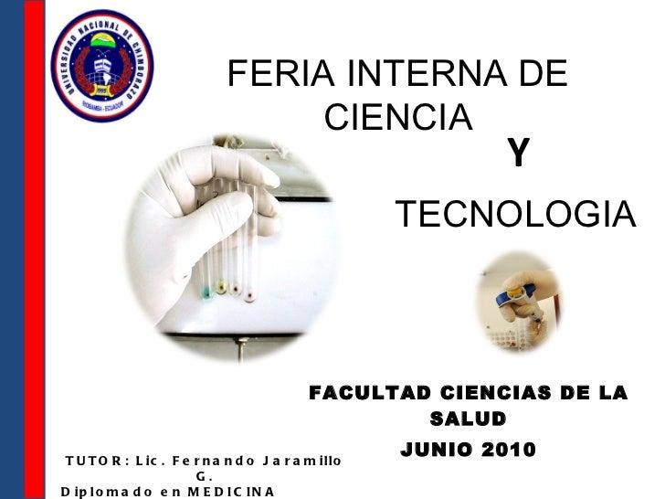 FACULTAD CIENCIAS DE LA SALUD JUNIO 2010 FERIA INTERNA DE CIENCIA Y TECNOLOGIA TUTOR: Lic. Fernando Jaramillo G. Diploma...