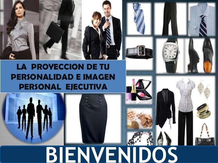LA  PROYECCION DE TU  PERSONALIDAD E IMAGEN PERSONAL  EJECUTIVA <br />BIENVENIDOS<br />