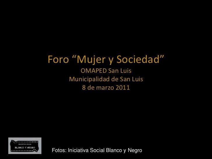 """Foro """"Mujer y Sociedad""""OMAPED San LuisMunicipalidad de San Luis8 de marzo 2011<br />Fotos: Iniciativa Social Blanco y Negr..."""