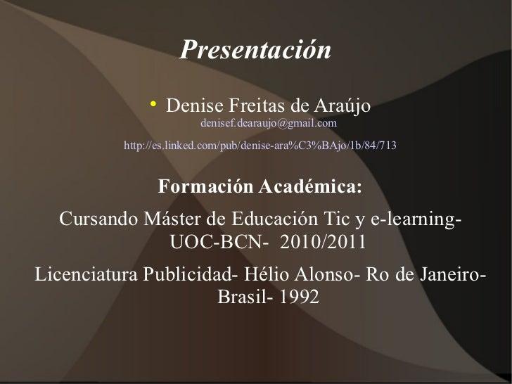 Presentación <ul><li>Denise Freitas de Araújo [email_address] </li></ul><ul><li>http://es.linked.com/pub/denise-ara%C3%BAj...