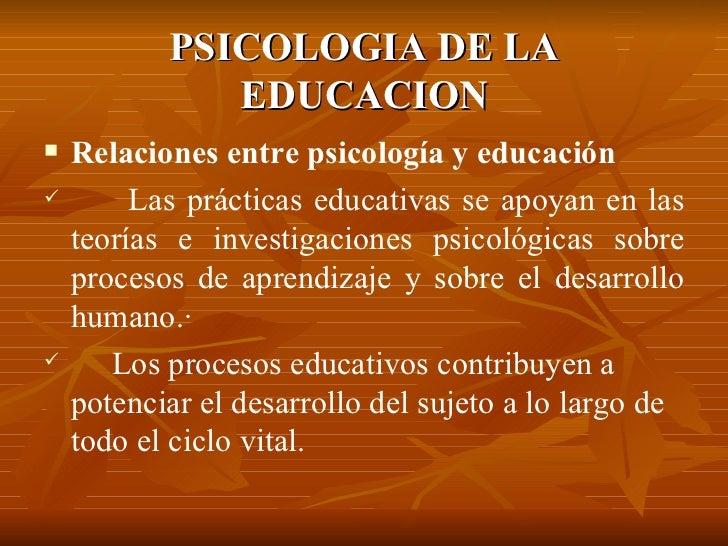 PSICOLOGIA DE LA EDUCACION <ul><li>Relaciones entre psicología y educación </li></ul><ul><li>Las prácticas educativas se a...