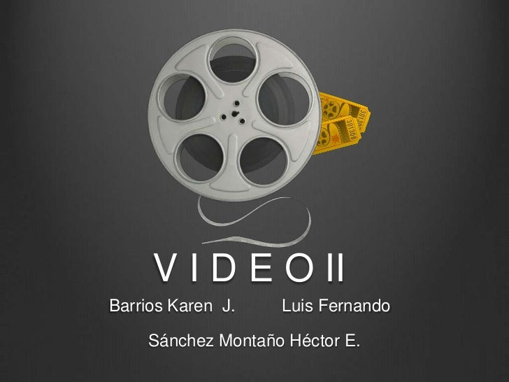 V I D E O II<br />Barrios Karen  J.          Luis Fernando  <br />Sánchez Montaño Héctor E.<br />