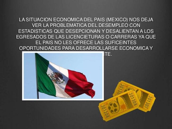 LA SITUACION ECONOMICA DEL PAIS (MEXICO) NOS DEJA VER LA PROBLEMATICA DEL DESEMPLEO CON ESTADISTICAS QUE DESEPCIONAN Y DES...