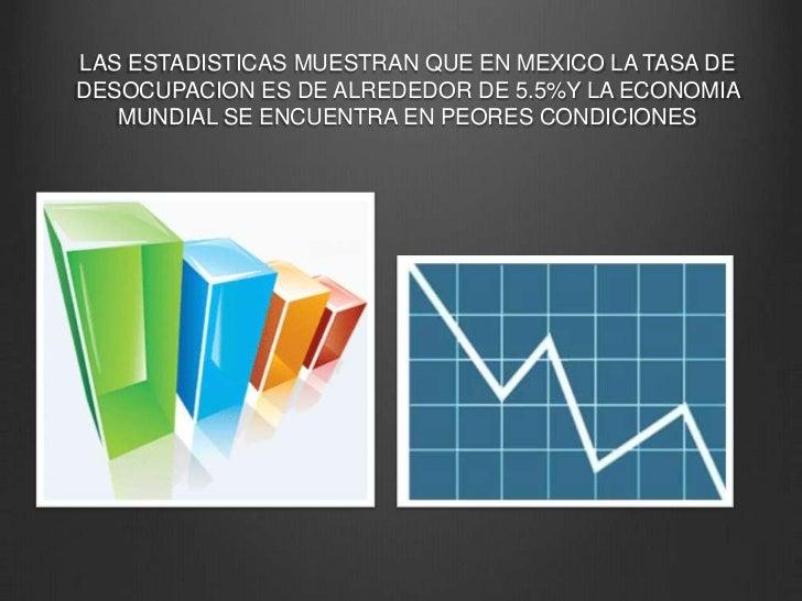 LAS ESTADISTICAS MUESTRAN QUE EN MEXICO LA TASA DE DESOCUPACION ES DE ALREDEDOR DE 5.5%Y LA ECONOMIA MUNDIAL SE ENCUENTRA ...