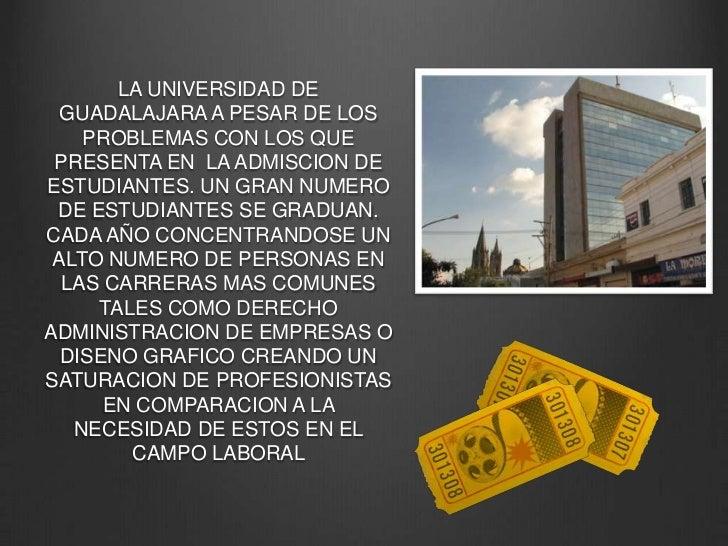 LA UNIVERSIDAD DE GUADALAJARA A PESAR DE LOS PROBLEMAS CON LOS QUE PRESENTA EN  LA ADMISCION DE ESTUDIANTES. UN GRAN NUMER...