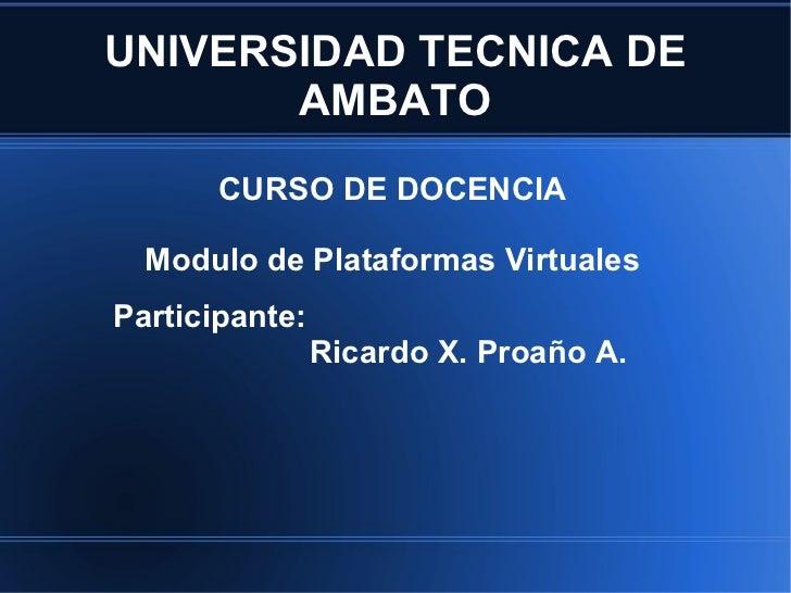 UNIVERSIDAD TECNICA DE AMBATO CURSO DE DOCENCIA Modulo de Plataformas Virtuales Participante:   Ricardo X. Proaño A.